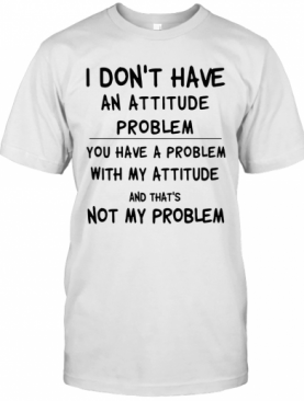 I Don'T Have An Attitude Problem You Have A Problem With My Attitude And That'S Not My Problem T-Shirt