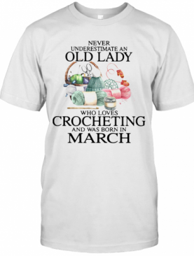 Never Understand An Old Lady Who Loves Crocheting And Was Born In March T-Shirt