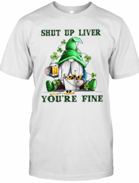 Shut Up Liver You'Re Fine Gnomie Irish Beer St. Patrick'S Day T-Shirt