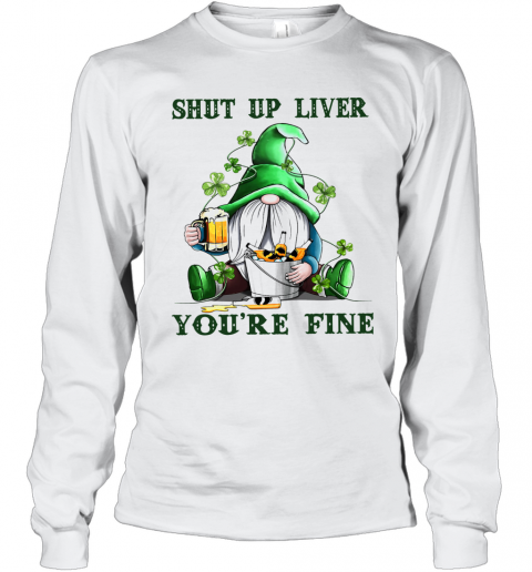 Shut Up Liver You'Re Fine Gnomie Irish Beer St. Patrick'S Day T-Shirt Long Sleeved T-shirt