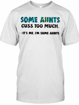 Some Aunts Cuss Too Much It'S Me I'M Some Aunts T-Shirt