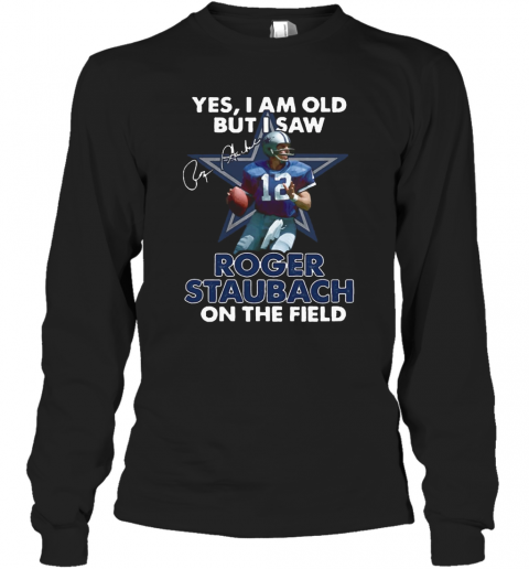 Yes I Am Old But I Was Roger Staubach In The Field T-Shirt Long Sleeved T-shirt