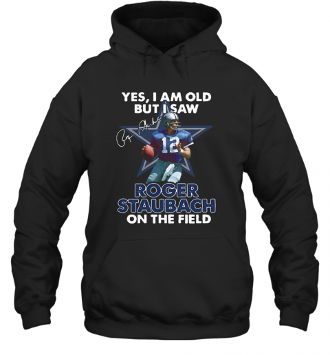 Yes I Am Old But I Was Roger Staubach In The Field T-Shirt Unisex Hoodie