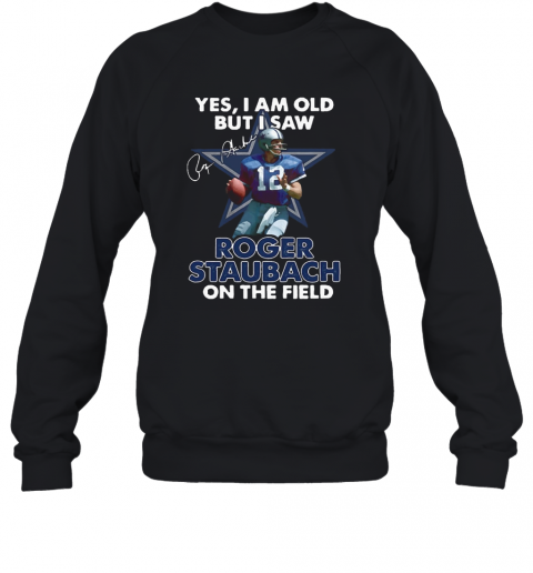 Yes I Am Old But I Was Roger Staubach In The Field T-Shirt Unisex Sweatshirt