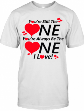 You're still the one you're always be the one I love shirt T-Shirt