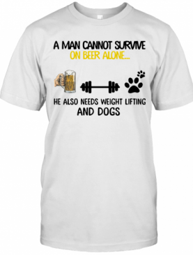 A Man Cannot Survive On Beer Alone He Also Needs Weight Lifting And A Dog T-Shirt
