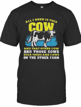All I Need Is This Cow And That Other Cow And Those Cows Overs There And Cows On The Other Faem T-Shirt