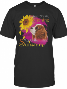 Cavalier King Charles Spaniel You Are My Sunshine My Only Sunshine T-Shirt