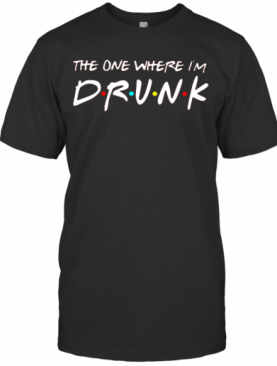 Friends The One Where I'M Drunk T-Shirt