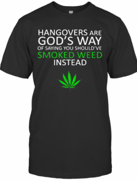 Hangover Are God'S Way Of Saying You Should'Ve Smoked Weed Insead T-Shirt