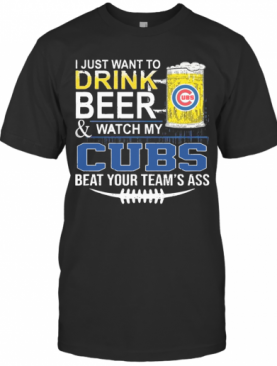 I Just Want To Drink Beer And Watch My Cubs Beat Your Team'S Ass T-Shirt