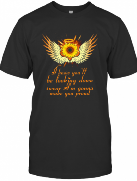 I Know You'll Be Looking Down Swear I'm Gonna Make You Proud T-Shirt