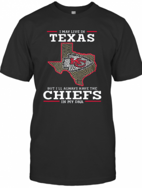 I May Live In Texas But I'Ll Always Have The Chiefs In My DNA T-Shirt