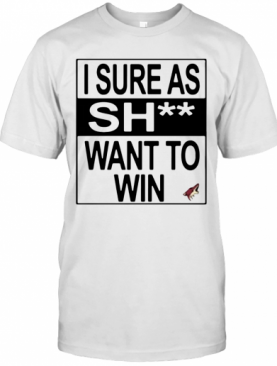 I Sure As Shit Want To Win Arizona Coyotes T-Shirt