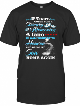 If Tears Could Build A Stairway Memories A Lane I'D Walk Right Up To Heaven And Bring My Son Back T-Shirt