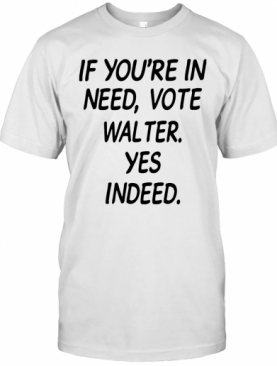 If You'Re In Need Vote Walter Yes Indeed T-Shirt
