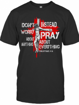 Jesus Don't Worry About Anything Instead Pray About Everything Philippians 46 T-Shirt