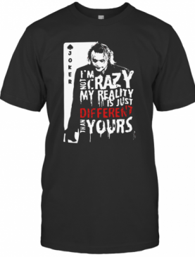 Joker I'M Not Crazy My Reality Is Just Different Than Yours T-Shirt