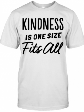 Kindness Is One Size Fits All T-Shirt