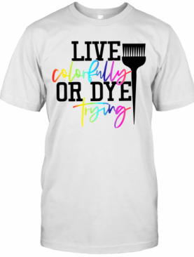 Live Colorfully Or Dye Trying T-Shirt