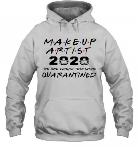 Makeup Artist 2020 The One Where They Were Quarantined T-Shirt Unisex Hoodie