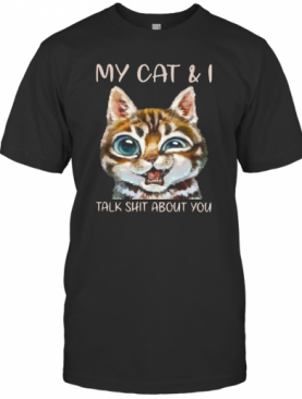 My Cat And I Talk Shit About You T-Shirt