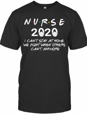 Nurse 2020 I Can'T Stay At Home We Fight When Others Can'T Anymore T-Shirt