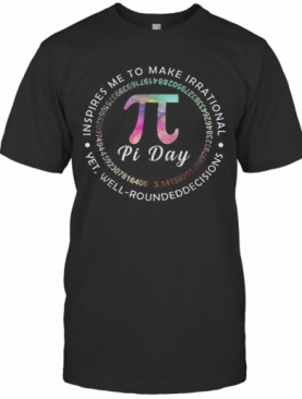 Pi Day Inspires Me To Make Irrational Decisions 3.14 Math T-Shirt