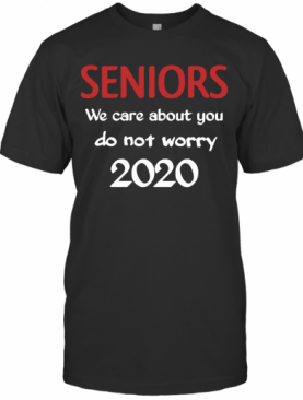Seniors We Care About You Do Not Worry 2020 T-Shirt