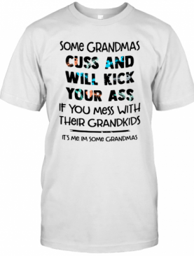 Some Grandmas Cuss And Will Kick Your Ass If You Mess With Their Grandkids T-Shirt