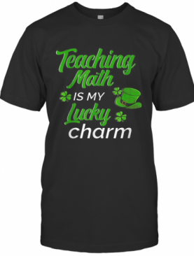 Teaching Is My Lucky Charm St Patricks Day Math Teacher T-Shirt