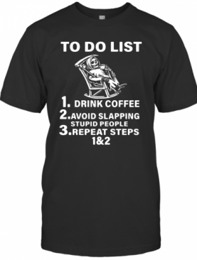 To Do List Drink Coffee Avoid Slapping Stupid People Repeat Steps T-Shirt