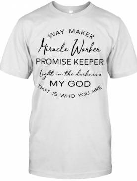Way Maker Miracle Worker Promise Keeper Light In The Darkness My God That Is Who You Are T-Shirt