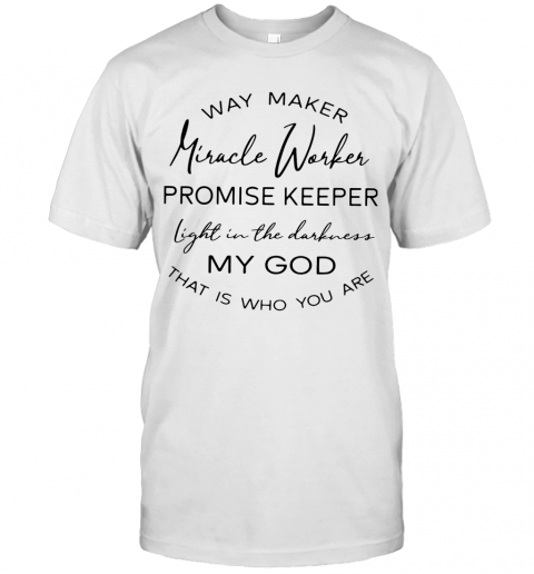 Way Maker Miracle Worker Promise Keeper Light In The Darkness My God That Is Who You Are T-Shirt Classic Men's T-shirt