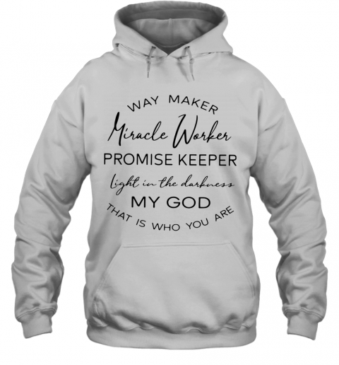 Way Maker Miracle Worker Promise Keeper Light In The Darkness My God That Is Who You Are T-Shirt Unisex Hoodie