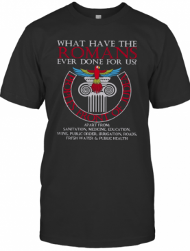 What Have The Romans Ever Done For Us Peoples Front Of Judea Monty Python T-Shirt