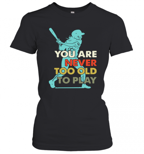 You Are Never Too Old To Play Baseball T-Shirt Classic Women's T-shirt