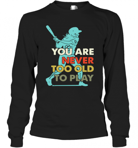 You Are Never Too Old To Play Baseball T-Shirt Long Sleeved T-shirt