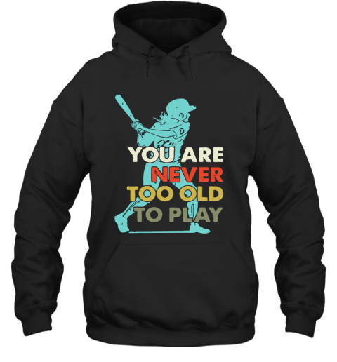 You Are Never Too Old To Play Baseball T-Shirt Unisex Hoodie