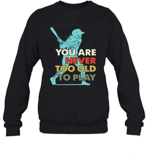 You Are Never Too Old To Play Baseball T-Shirt Unisex Sweatshirt