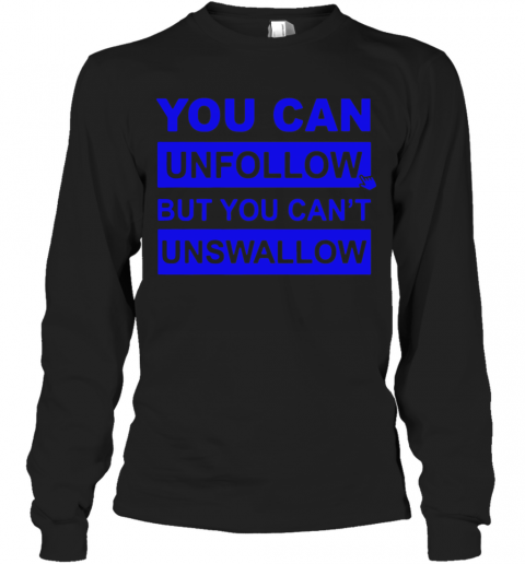 You Can Unfollow But You Can'T Unswallow T-Shirt Long Sleeved T-shirt