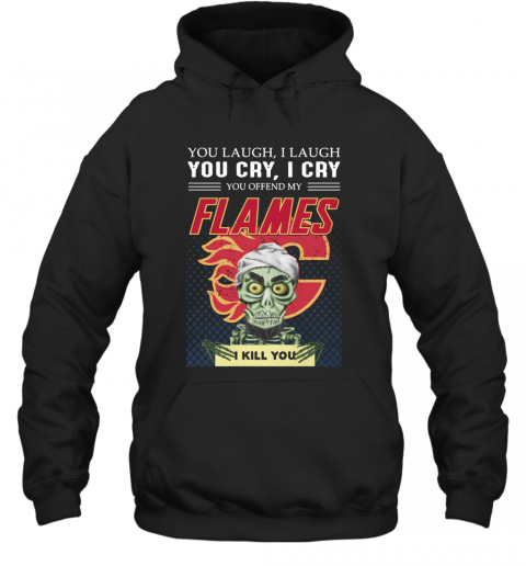 You Laugh I Laugh You Offended My Flames I Kill You T-Shirt Unisex Hoodie
