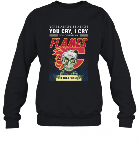 You Laugh I Laugh You Offended My Flames I Kill You T-Shirt Unisex Sweatshirt