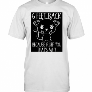 6 Feet Back Because Fluff You That'S Why T-Shirt Classic Men's T-shirt