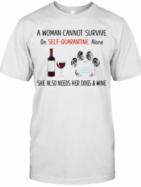 A Woman Cannot Survive On Self Quarantine Alone She Also Needs Her Paws Dogs And Wine Covid 19 T-Shirt