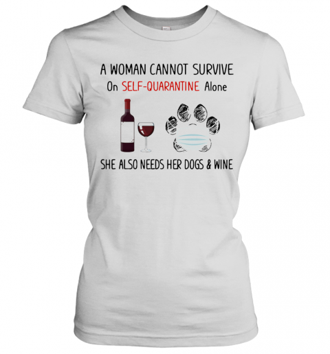 A Woman Cannot Survive On Self Quarantine Alone She Also Needs Her Paws Dogs And Wine Covid 19 T-Shirt Classic Women's T-shirt