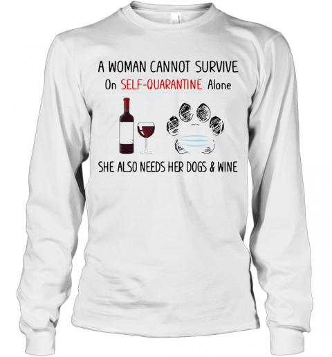 A Woman Cannot Survive On Self Quarantine Alone She Also Needs Her Paws Dogs And Wine Covid 19 T-Shirt Long Sleeved T-shirt