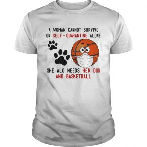 A Woman Cannot Survive On SelfQuarantine Alone She Also Needs Her Dog And Basketball Covid19 shir Unisex