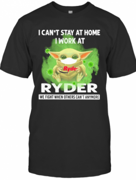 Baby Yoda I Can'T Stay At Home I Work At Ryder We Fight When Others Can'T Anymore Covid 19 T-Shirt