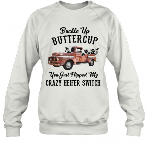 Buckle Up Buttercup You Just Flipped My Crazy Heifer Switch T-Shirt Unisex Sweatshirt